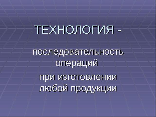 ТЕХНОЛОГИЯ - последовательность операций при изготовлении любой продукции