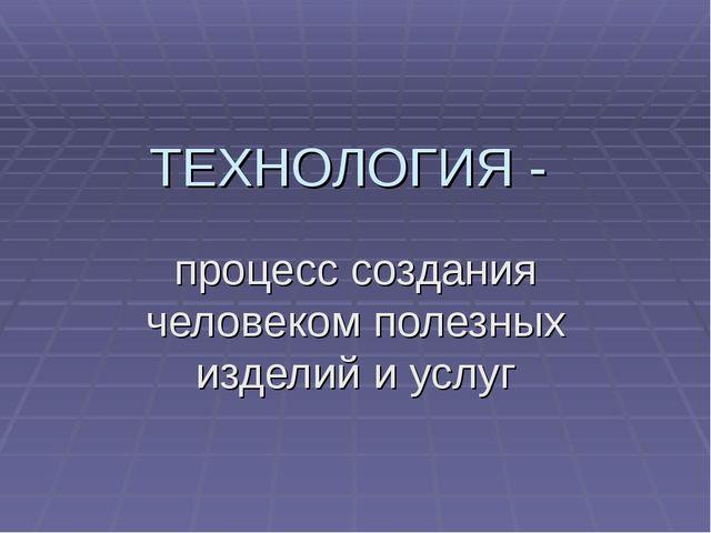 ТЕХНОЛОГИЯ - процесс создания человеком полезных изделий и услуг