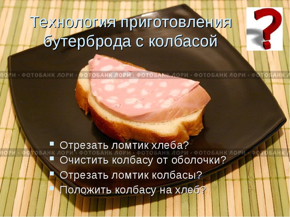 Технология приготовления бутерброда с колбасой Отрезать ломтик хлеба? Очистит...
