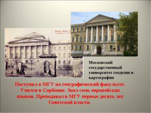 Поступил в МГУ на географический факультет. Учился в Сорбонне. Знал семь евро