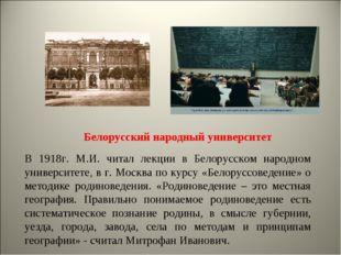 Белорусский народный университет В 1918г. М.И. читал лекции в Белорусском нар