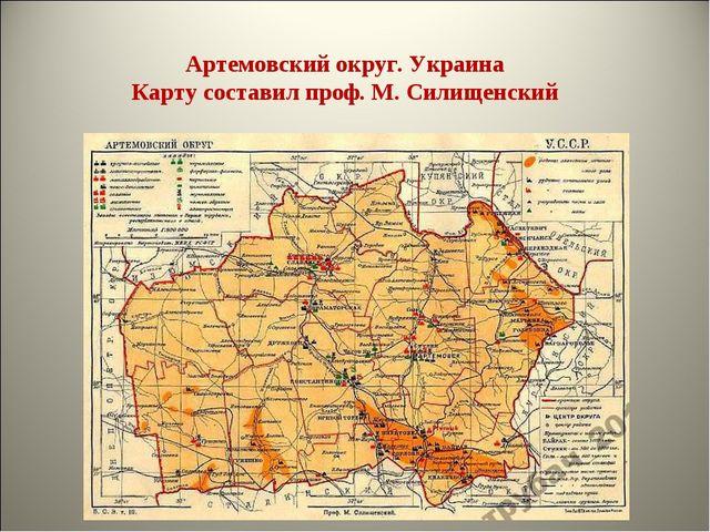 Артемовский округ. Украина Карту составил проф. М. Силищенский