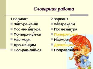 Словарная работа 1 вариант Завт-ра-ка-ли Пос-ле-завт-ра По-перх-нул-ся Нас-м