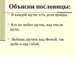 Объясни пословицы: В каждой шутке есть доля правды. Кто не любит шуток, над т