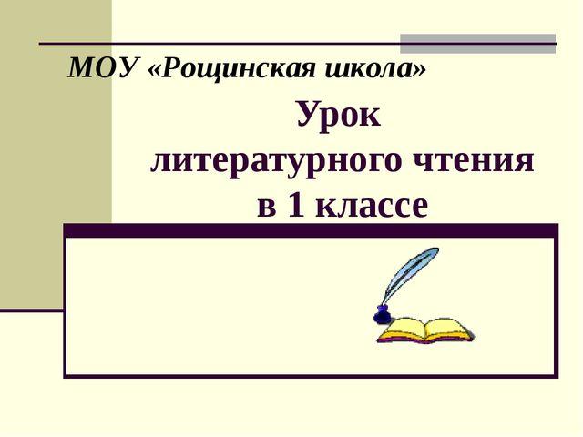 Урок литературного чтения в 1 классе МОУ «Рощинская школа»