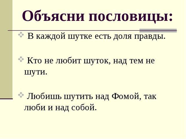 Объясни пословицы: В каждой шутке есть доля правды. Кто не любит шуток, над т...