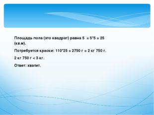 Площадь пола (это квадрат) равна 5 = 5*5 = 25 (кв.м). Потребуется краски: 11