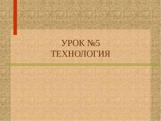 УРОК №5 ТЕХНОЛОГИЯ