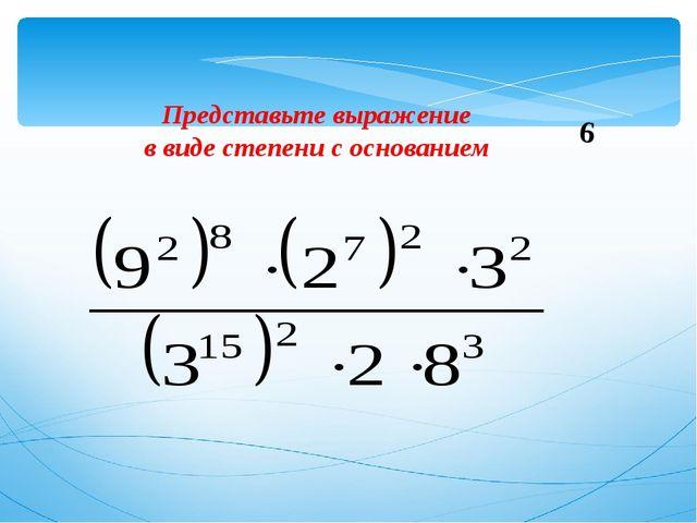Представьте выражение в виде степени с основанием 6