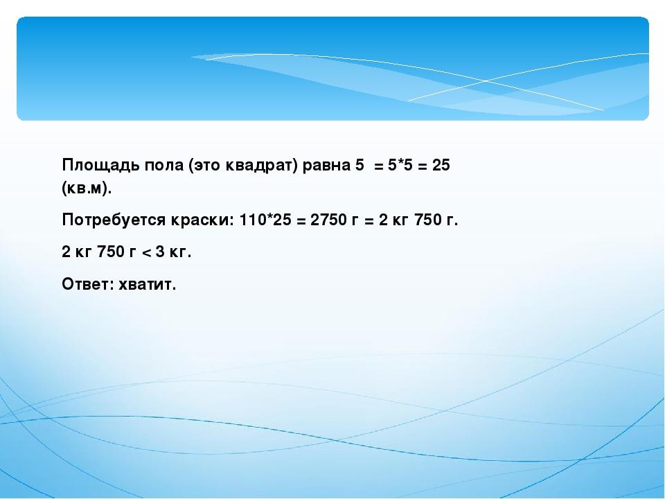 Площадь пола (это квадрат) равна 5 = 5*5 = 25 (кв.м). Потребуется краски: 11...