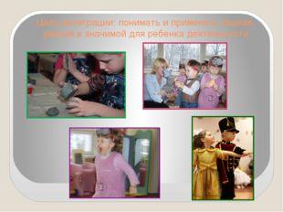 Цель интеграции: понимать и применять знания, умения в значимой для ребенка д