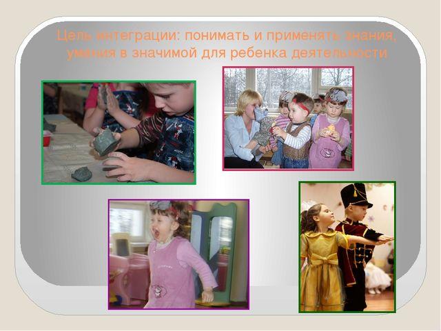Цель интеграции: понимать и применять знания, умения в значимой для ребенка д...