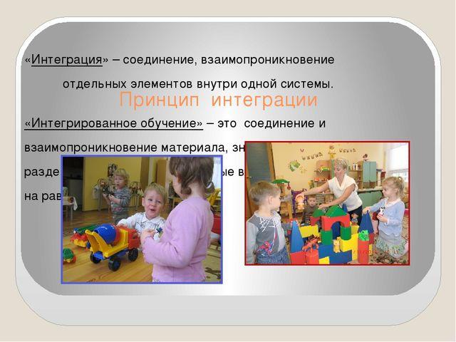 Принцип интеграции «Интеграция» – соединение, взаимопроникновение отдельных...