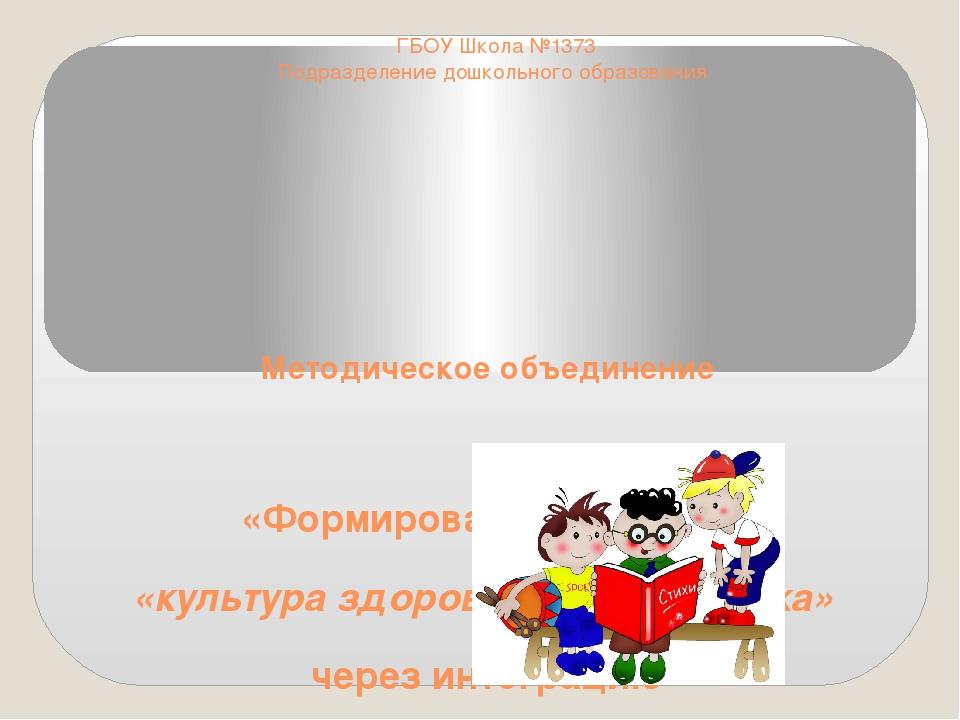 ГБОУ Школа №1373 Подразделение дошкольного образования Методическое объединен...