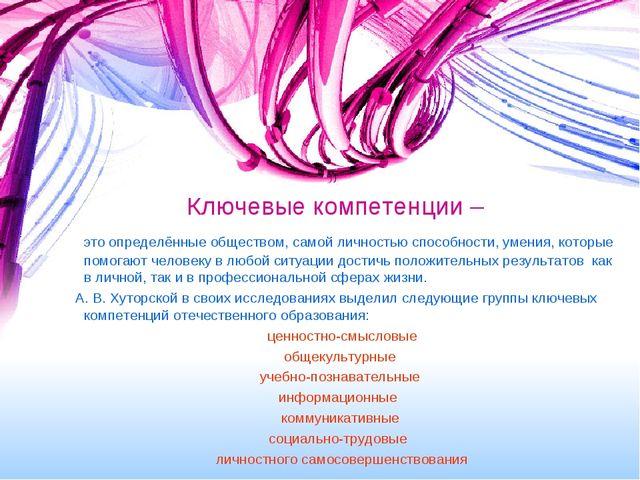 Ключевые компетенции – это определённые обществом, самой личностью способност...