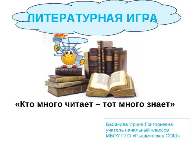 ЛИТЕРАТУРНАЯ ИГРА «Кто много читает – тот много знает» Бабинова Ирина Григорь...