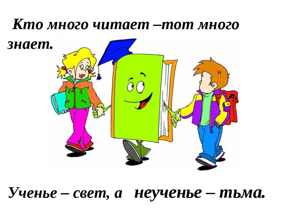 Кто много читает –тот много знает. Ученье – свет, а неученье – тьма.
