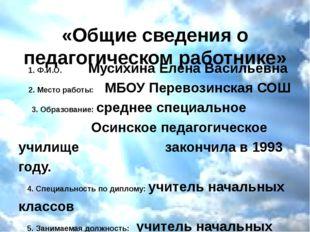 «Общие сведения о педагогическом работнике» 1. Ф.И.О. Мусихина Елена Васильев