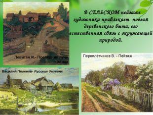 В СЕЛЬСКОМ пейзаже художника привлекает поэзия деревенского быта, его естеств