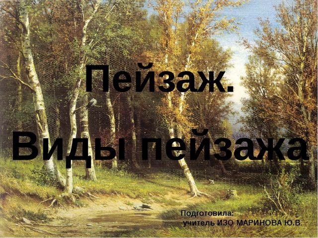 Пейзаж. Виды пейзажа Подготовила: учитель ИЗО МАРИНОВА Ю.В.