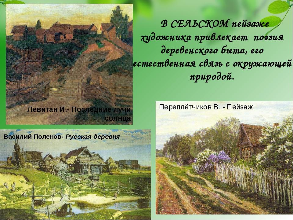 В СЕЛЬСКОМ пейзаже художника привлекает поэзия деревенского быта, его естеств...