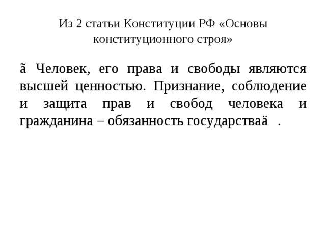 Из 2 статьи Конституции РФ «Основы конституционного строя» ≪Человек, его прав...