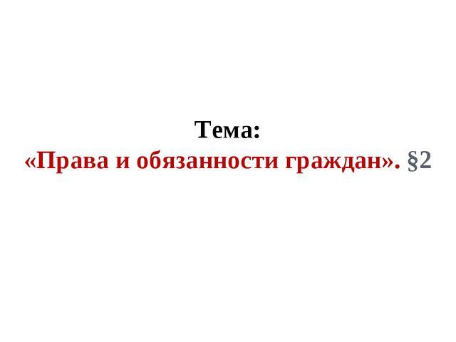 Тема: «Права и обязанности граждан». §2