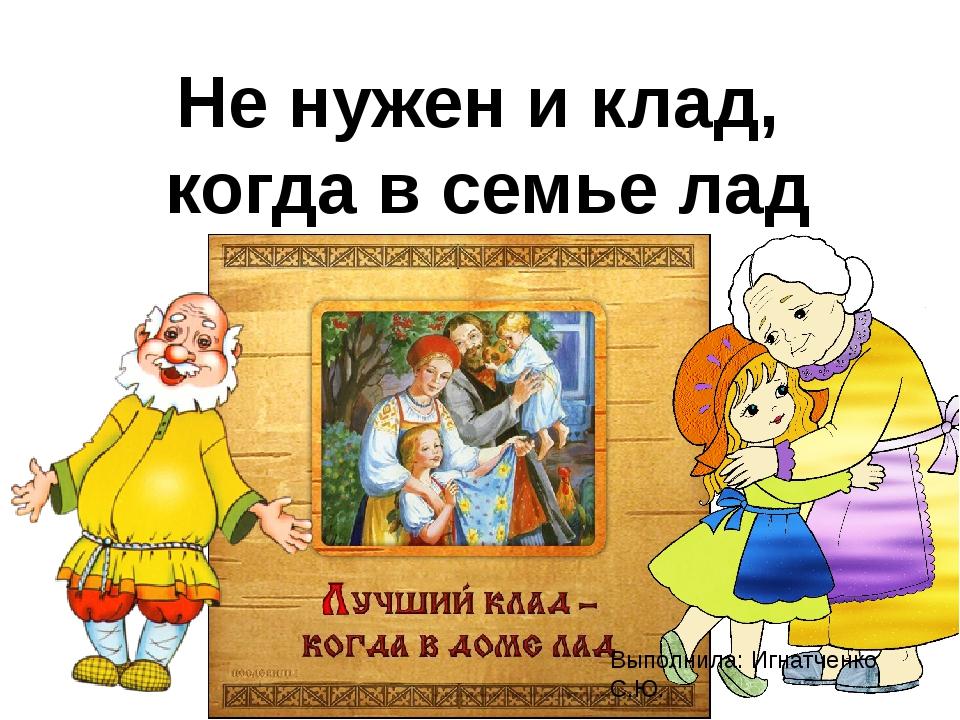 Не нужен и клад, когда в семье лад Выполнила: Игнатченко С.Ю.
