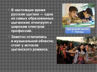 В настоящее время русские цыгане— одна из самых образованных цыганских этног