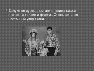 Замужняя русская цыганка носила также платок на голове и фартук. Очень ценилс