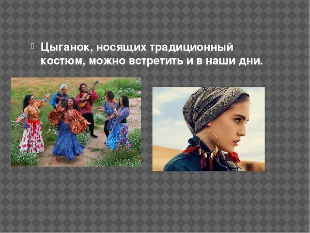 Цыганок, носящих традиционный костюм, можно встретить и в наши дни.