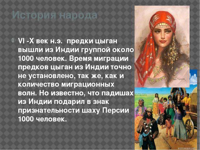 История народа VI -X век н.э. предки цыган вышли изИндиигруппой около 1000...