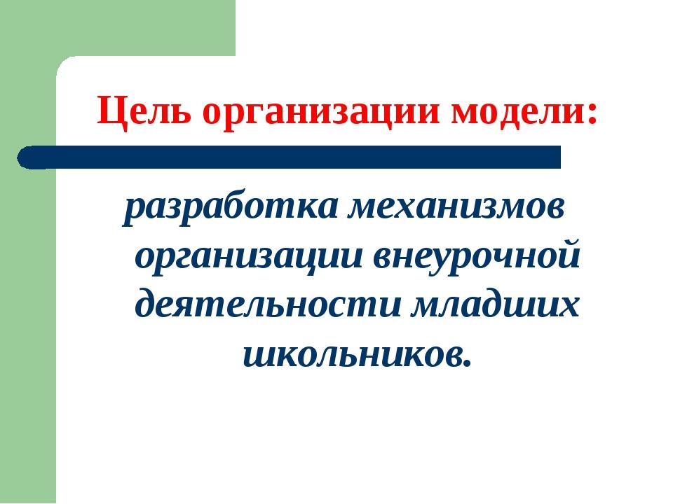 Цель организации модели: разработка механизмов организации внеурочной деятель...