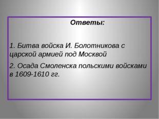 Ответы: 1. Битва войска И. Болотникова с царской армией под Москвой 2. Осада