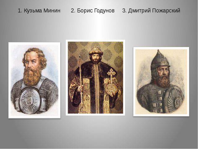 1. Кузьма Минин 2. Борис Годунов 3. Дмитрий Пожарский