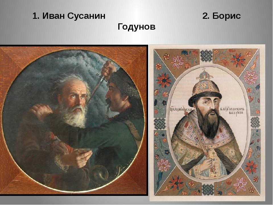 1. Иван Сусанин 2. Борис Годунов
