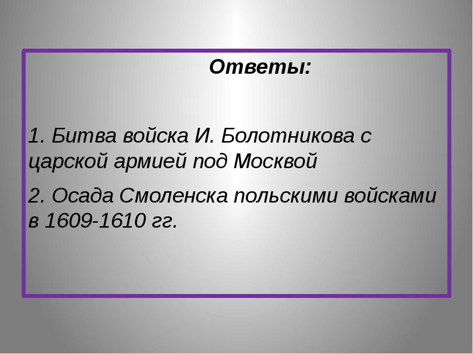 Ответы: 1. Битва войска И. Болотникова с царской армией под Москвой 2. Осада...