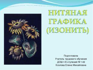 Подготовила Учитель трудового обучения ДОШ І-ІІІ-ступеней № 149 Козлова Елена