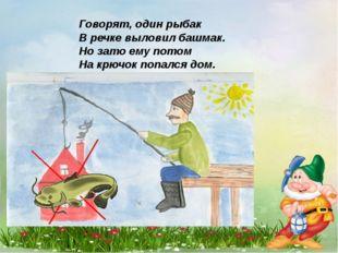 Говорят, один рыбак В речке выловил башмак. Но зато ему потом На крючок попал