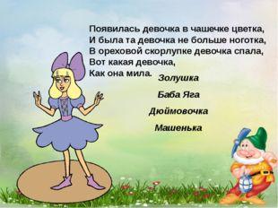 Появилась девочка в чашечке цветка, И была та девочка не больше ноготка, В ор