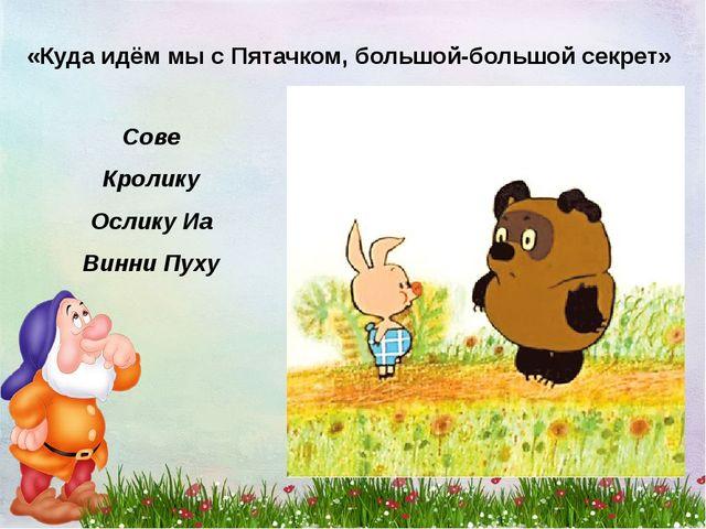 «Куда идём мы с Пятачком, большой-большой секрет» Сове Кролику Ослику Иа Винн...