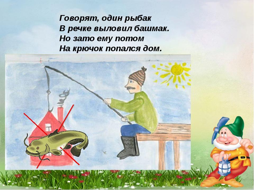Говорят, один рыбак В речке выловил башмак. Но зато ему потом На крючок попал...