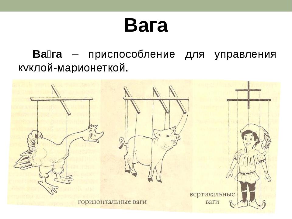 Вага Ва́га – приспособление для управления куклой-марионеткой.