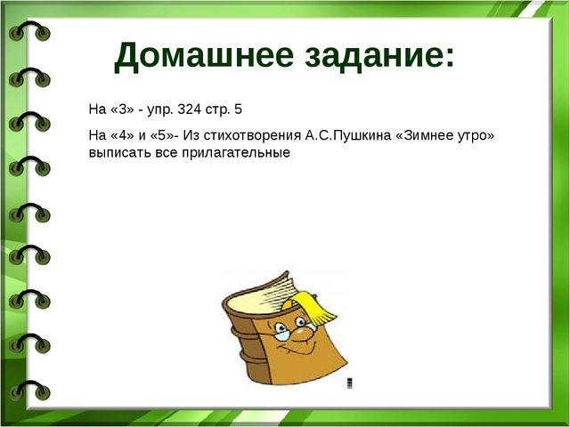 Домашнее задание: На «3» - упр. 324 стр. 5 На «4» и «5»- Из стихотворения А.С...