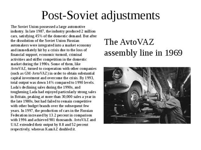 Post-Soviet adjustments The Soviet Union possessed a large automotive industr...
