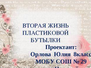 ВТОРАЯ ЖИЗНЬ ПЛАСТИКОВОЙ БУТЫЛКИ Проектант: Орлова Юлия 8класс МОБУ СОШ № 29