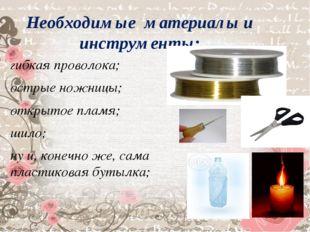 Необходимые материалы и инструменты: гибкая проволока; острые ножницы; открыт