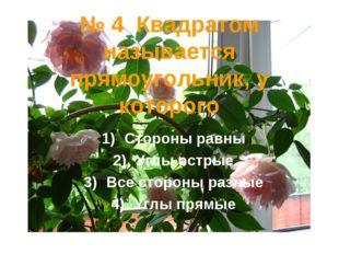№ 4 Квадратом называется прямоугольник, у которого Стороны равны Углы острые