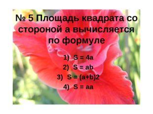 № 5 Площадь квадрата со стороной а вычисляется по формуле S = 4a S = ab S = (