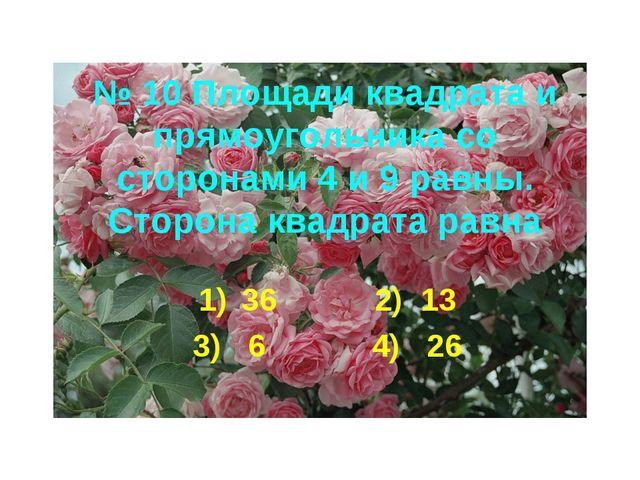 № 10 Площади квадрата и прямоугольника со сторонами 4 и 9 равны. Сторона квад...